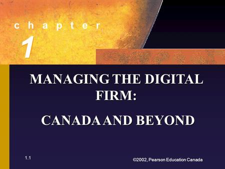 ©2002, Pearson Education Canada 1.1 c h a p t e r 1 1 MANAGING THE DIGITAL FIRM: CANADA AND BEYOND CANADA AND BEYOND.