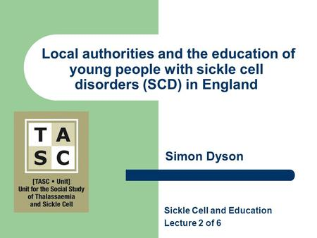 Local authorities and the education of young people with sickle cell disorders (SCD) in England Simon Dyson Sickle Cell and Education Lecture 2 of 6.