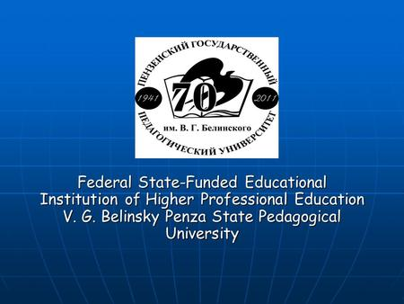 Federal State-Funded Educational Institution of Higher Professional Education V. G. Belinsky Penza State Pedagogical University.