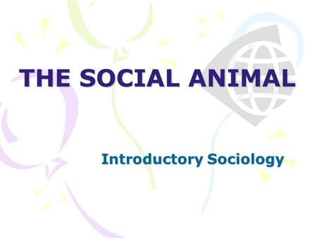 THE SOCIAL ANIMAL Introductory Sociology. No man is an island, entire of itself; every man is a piece of the continent, a part of the main. - John Donne.