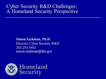 Cyber Security R&D Challenges: A Homeland Security Perspective Simon Szykman, Ph.D. Director, Cyber Security R&D 202-254-5802.