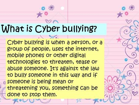 What is Cyber bullying? Cyber bullying is when a person, or a group of people, uses the internet, mobile phones or other digital technologies to threaten,