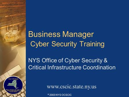 © 2003 NYS OCSCIC Business Manager Cyber Security Training NYS Office of Cyber Security & Critical Infrastructure Coordination www.cscic.state.ny.us.