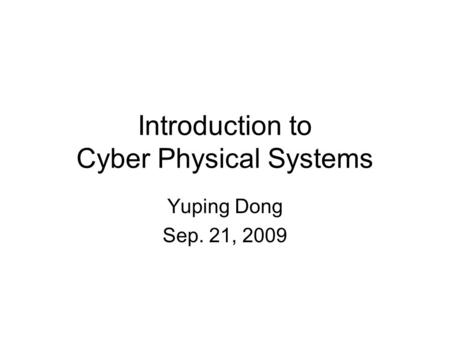 Introduction to Cyber Physical Systems Yuping Dong Sep. 21, 2009.