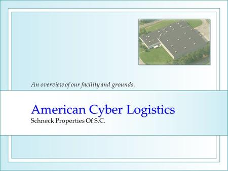 American Cyber Logistics American Cyber Logistics Schneck Properties Of S.C. An overview of our facility and grounds.