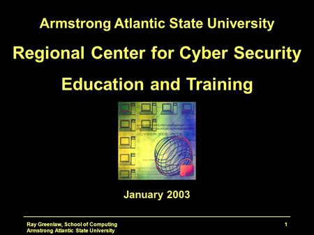 Ray Greenlaw, School of Computing Armstrong Atlantic State University 1 Regional Center for Cyber Security Education and Training January 2003.