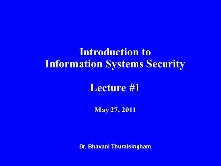 Dr. Bhavani Thuraisingham Introduction to Information Systems Security Lecture #1 May 27, 2011.