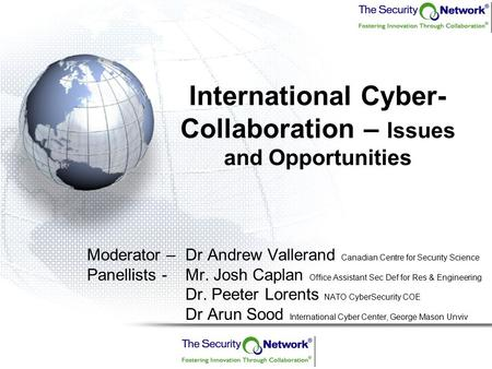 International Cyber- Collaboration – Issues and Opportunities Moderator –Dr Andrew Vallerand Canadian Centre for Security Science Panellists - Mr. Josh.