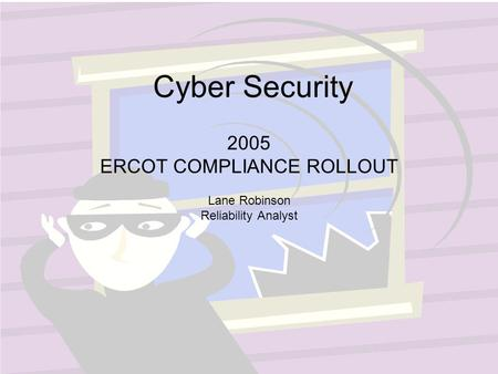 Cyber Security 2005 ERCOT COMPLIANCE ROLLOUT Lane Robinson Reliability Analyst.