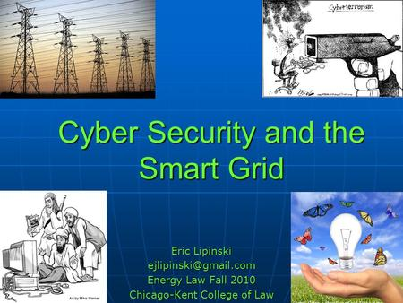 Cyber Security and the Smart Grid Eric Lipinski Energy Law Fall 2010 Chicago-Kent College of Law.