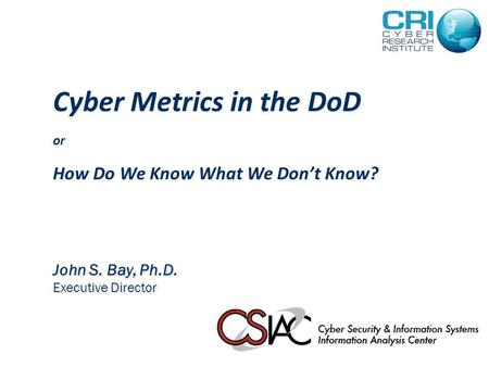 Cyber Metrics in the DoD or How Do We Know What We Don't Know? John S. Bay, Ph.D. Executive Director.