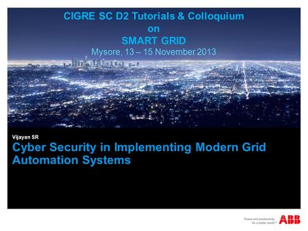 Cyber Security in Implementing Modern Grid Automation Systems Vijayan SR CIGRE SC D2 Tutorials & Colloquium on SMART GRID Mysore, 13 – 15 November 2013.