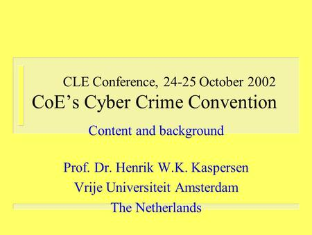 CLE Conference, 24-25 October 2002 CoE's Cyber Crime Convention Content and background Prof. Dr. Henrik W.K. Kaspersen Vrije Universiteit Amsterdam The.