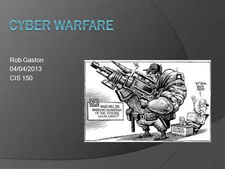 Rob Gaston 04/04/2013 CIS 150. Cyber Warfare  U.S. government security expert Richard A. Clarke, Cyber War (May 2010): cyber warfare is actions by.