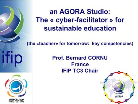 An AGORA Studio: The « cyber-facilitator » for sustainable education (the «teacher» for tomorrow: key competencies) Prof. Bernard CORNU France IFIP TC3.