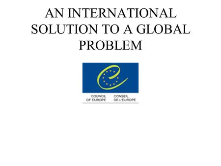 AN INTERNATIONAL SOLUTION TO A GLOBAL PROBLEM. A Global Problem What is cybercrime? How does it affect us ? The solution.