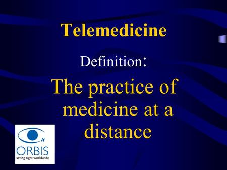 Telemedicine Definition : The practice of medicine at a distance.