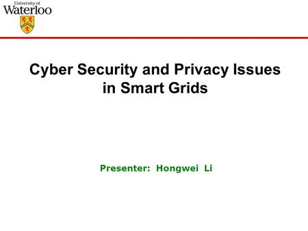 Cyber Security and Privacy Issues in Smart Grids Presenter: Hongwei Li.