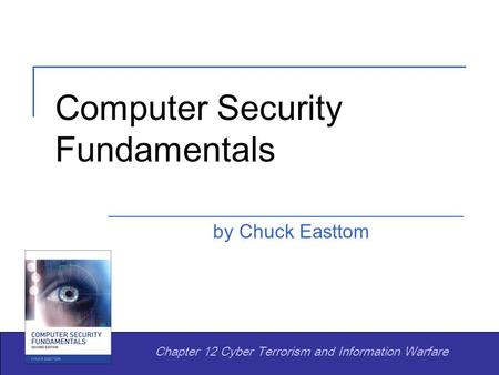 Computer Security Fundamentals by Chuck Easttom Chapter 12 Cyber Terrorism and Information Warfare.