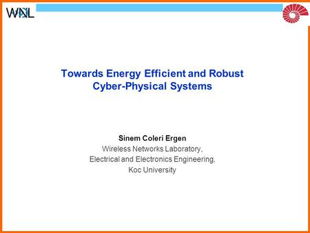 Towards Energy Efficient and Robust Cyber-Physical Systems Sinem Coleri Ergen Wireless Networks Laboratory, Electrical and Electronics Engineering, Koc.