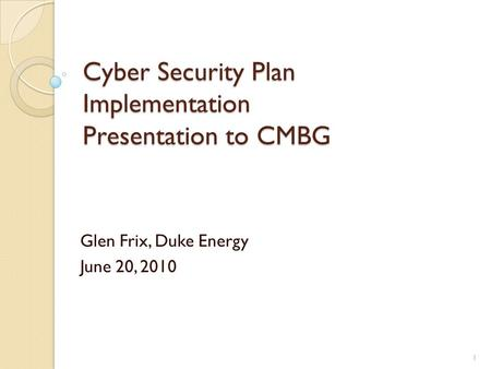Cyber Security Plan Implementation Presentation to CMBG Glen Frix, Duke Energy June 20, 2010 1.
