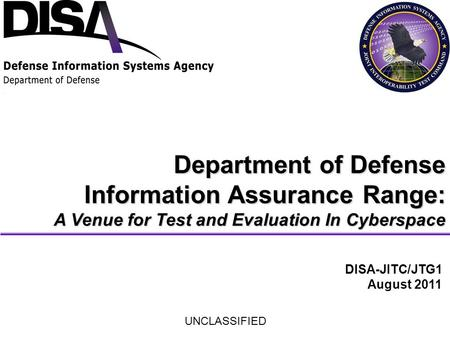 Department of Defense Information Assurance Range: A Venue for Test and Evaluation In Cyberspace DISA-JITC/JTG1 August 2011 UNCLASSIFIED.