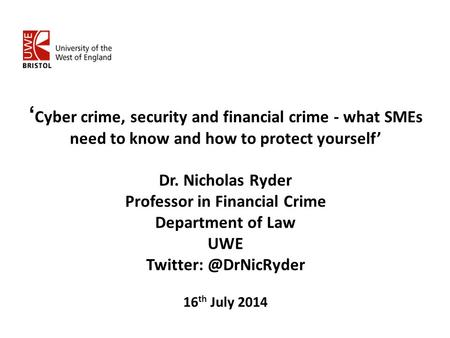' Cyber crime, security and financial crime - what SMEs need to know and how to protect yourself' Dr. Nicholas Ryder Professor in Financial Crime Department.