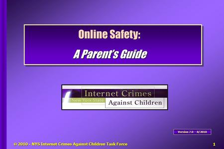 Online Safety: A Parent's Guide Online Safety: A Parent's Guide Version 7.0 – 8/2010  2010 - NYS Internet Crimes Against Children Task Force1.