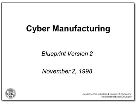 Department of Industrial & Systems Engineering Florida International University Cyber Manufacturing Blueprint Version 2 November 2, 1998.