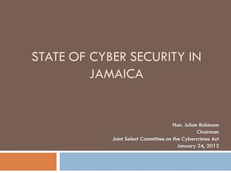 STATE OF CYBER SECURITY IN JAMAICA Hon. Julian Robinson Chairman Joint Select Committee on the Cybercrimes Act January 24, 2013.