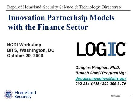 10/29/20091 Innovation Partnerhsip Models with the Finance Sector Dept. of Homeland Security Science & Technology Directorate Douglas Maughan, Ph.D. Branch.