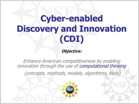 Cyber-enabled Discovery and Innovation (CDI) Objective: Enhance American competitiveness by enabling innovation through the use of computational thinking.