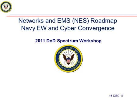 Networks and EMS (NES) Roadmap Navy EW and Cyber Convergence 2011 DoD Spectrum Workshop 16 DEC 11.