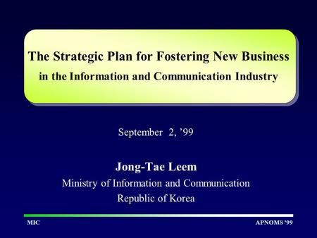 APNOMS '99MIC The Strategic Plan for Fostering New Business in the Information and Communication Industry September 2, '99 Jong-Tae Leem Ministry of Information.