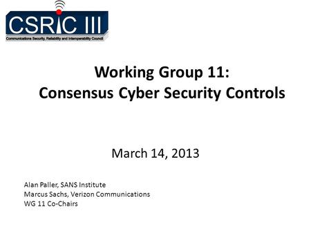 Working Group 11: Consensus Cyber Security Controls March 14, 2013 Alan Paller, SANS Institute Marcus Sachs, Verizon Communications WG 11 Co-Chairs.