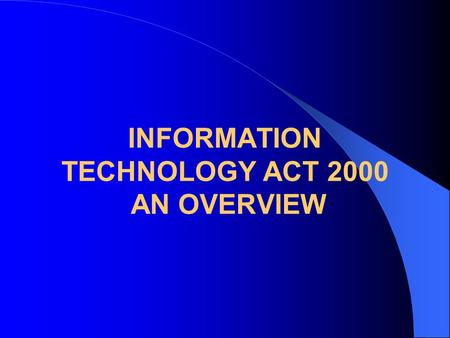INFORMATION TECHNOLOGY ACT 2000 AN OVERVIEW. PRESENTATION OVERVIEW Need for the law Legal issues regarding offer, Acceptance and conclusion of contract.