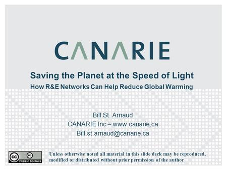 Saving the Planet at the Speed of Light How R&E Networks Can Help Reduce Global Warming Bill St. Arnaud CANARIE Inc –