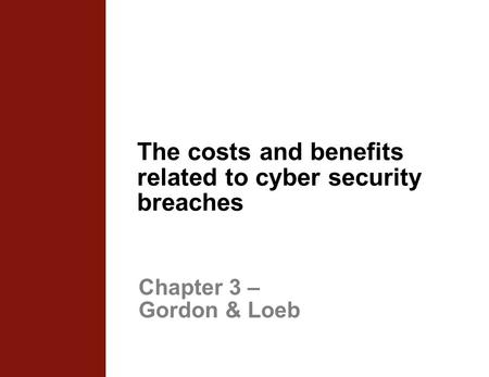 The costs and benefits related to cyber security breaches Chapter 3 – Gordon & Loeb.