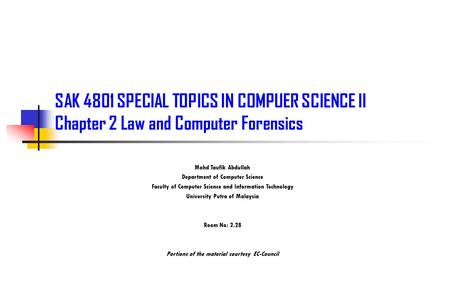 SAK 4801 SPECIAL TOPICS IN COMPUER SCIENCE II Chapter 2 Law and Computer Forensics Mohd Taufik Abdullah Department of Computer Science Faculty of Computer.
