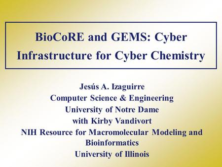 BioCoRE and GEMS: Cyber Infrastructure for Cyber Chemistry Jesús A. Izaguirre Computer Science & Engineering University of Notre Dame with Kirby Vandivort.