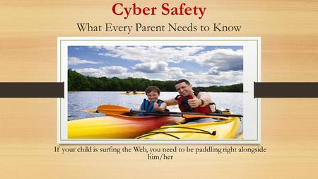 Cyber Safety What Every Parent Needs to Know If your child is surfing the Web, you need to be paddling right alongside him/her.