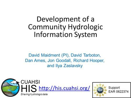 Development of a Community Hydrologic Information System Support EAR 0622374 CUAHSI HIS Sharing hydrologic data  David Maidment (PI),
