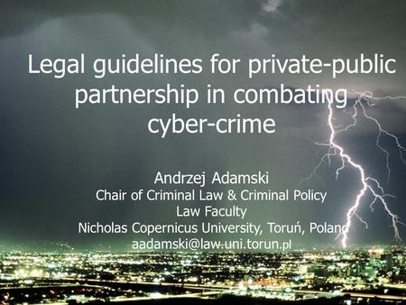 Legal guidelines for private-public partnership in combating cyber-crime Andrzej Adamski Chair of Criminal Law & Criminal Policy Law Faculty Nicholas Copernicus.