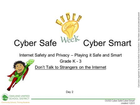 Curriculum organized by Santa Ana Unified School District  Day 2 OUSD Cyber Safe/Cyber Smart created 1/2011 Internet.