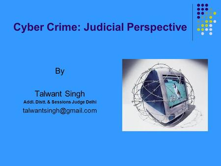 Cyber Crime: Judicial Perspective By Talwant Singh Addl. Distt. & Sessions Judge Delhi