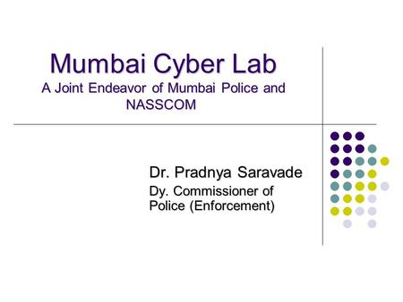 Mumbai Cyber Lab A Joint Endeavor of Mumbai Police and NASSCOM Mumbai Cyber Lab A Joint Endeavor of Mumbai Police and NASSCOM Dr. Pradnya Saravade Dy.