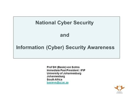 National Cyber Security and Information (Cyber) Security Awareness Prof SH (Basie) von Solms Immediate Past President : IFIP University of Johannesburg.