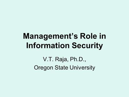 Management's Role in Information Security V.T. Raja, Ph.D., Oregon State University.