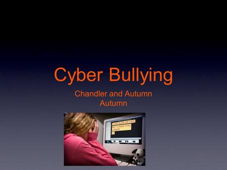 Cyber Bullying Chandler and Autumn Autumn. Definition Cyber Bullying is the use of cell phones,instant messaging,e-mail,chat rooms,or social networking.