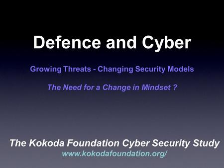 Defence and Cyber Growing Threats - Changing Security Models The Need for a Change in Mindset ? The Kokoda Foundation Cyber Security Study www.kokodafoundation.org/